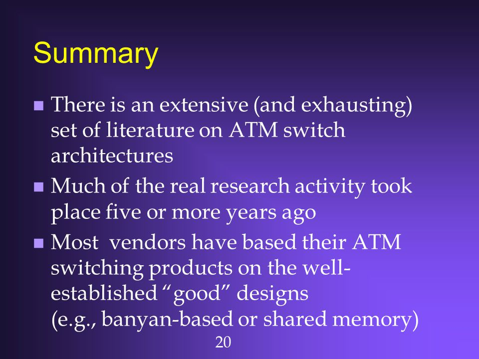 Summary There is an extensive (and exhausting) set of literature on ATM switch architectures.