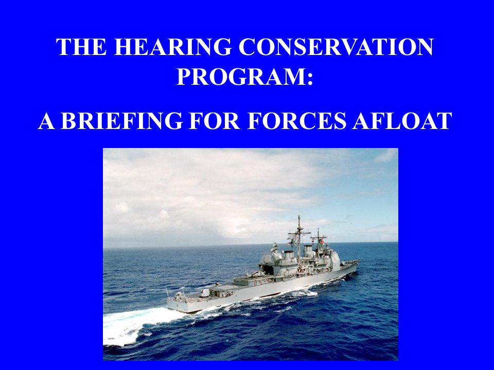 THE HEARING CONSERVATION PROGRAM: A BRIEFING FOR FORCES AFLOAT