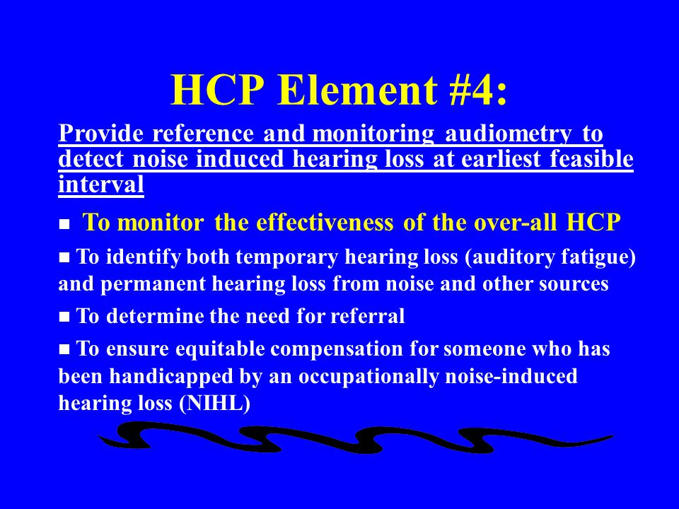 HCP Element #4: Provide reference and monitoring audiometry to detect noise induced hearing loss at earliest feasible interval.