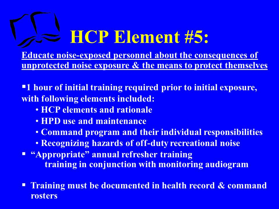 HCP Element #5: Educate noise-exposed personnel about the consequences of unprotected noise exposure & the means to protect themselves.