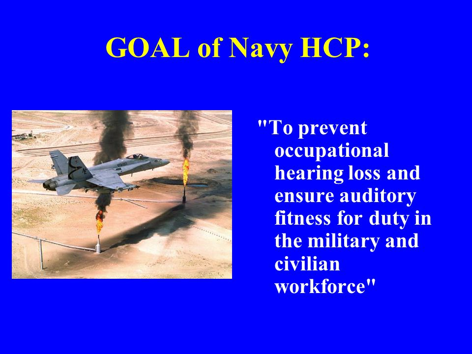 GOAL of Navy HCP: To prevent occupational hearing loss and ensure auditory fitness for duty in the military and civilian workforce