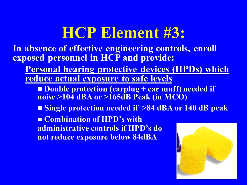 HCP Element #3: In absence of effective engineering controls, enroll exposed personnel in HCP and provide: