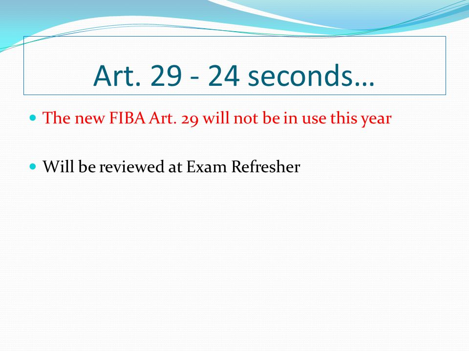 Art. 29 - 24 seconds… The new FIBA Art. 29 will not be in use this year.