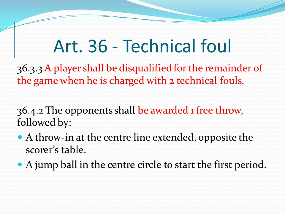 Art Technical foul A player shall be disqualified for the remainder of the game when he is charged with 2 technical fouls.