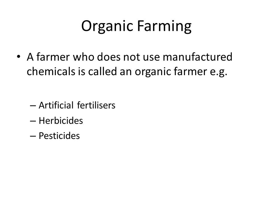 Organic Farming A farmer who does not use manufactured chemicals is called an organic farmer e.g. Artificial fertilisers.