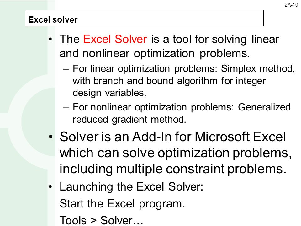 2A-10 Excel solver. The Excel Solver is a tool for solving linear and nonlinear optimization problems.