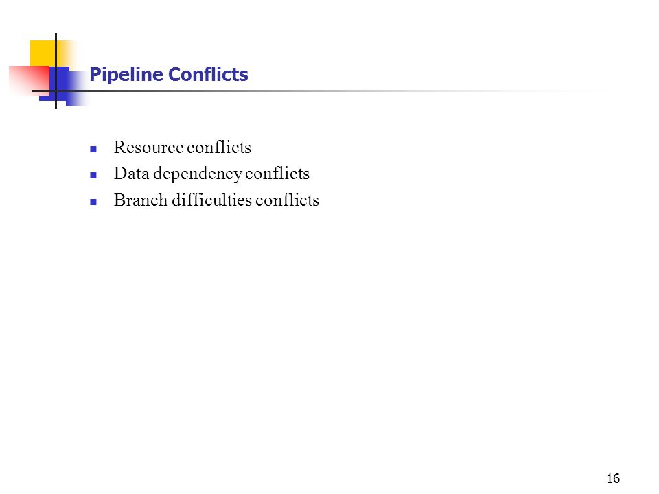 Pipeline Conflicts Resource conflicts Data dependency conflicts Branch difficulties conflicts