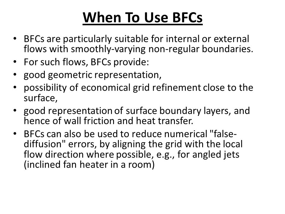 When To Use BFCs BFCs are particularly suitable for internal or external flows with smoothly-varying non-regular boundaries.