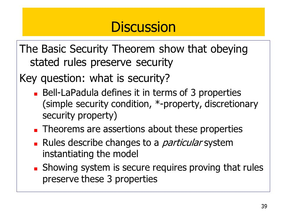 Discussion The Basic Security Theorem show that obeying stated rules preserve security. Key question: what is security