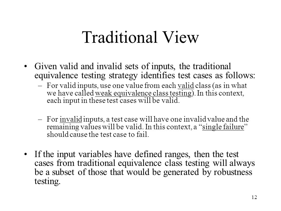 Traditional View Given valid and invalid sets of inputs, the traditional equivalence testing strategy identifies test cases as follows: