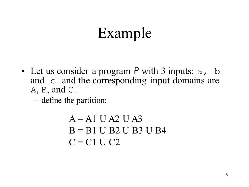 Example Let us consider a program P with 3 inputs: a, b and c and the corresponding input domains are A, B, and C.