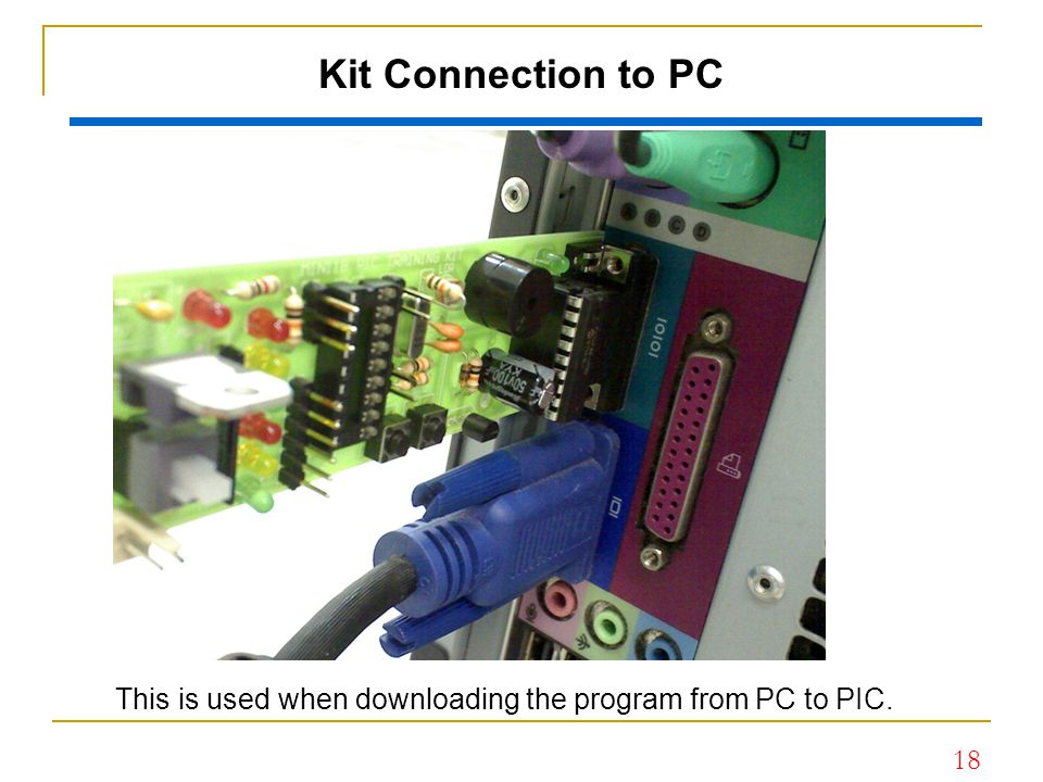 Kit Connection to PC This is used when downloading the program from PC to PIC.