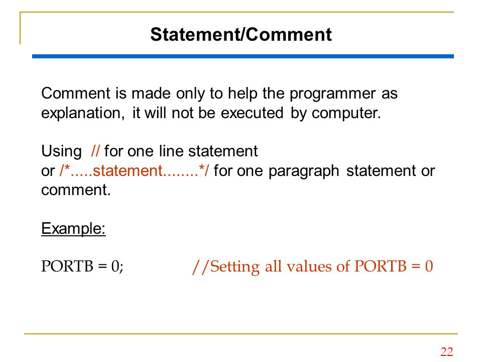 Statement/Comment Comment is made only to help the programmer as explanation, it will not be executed by computer.