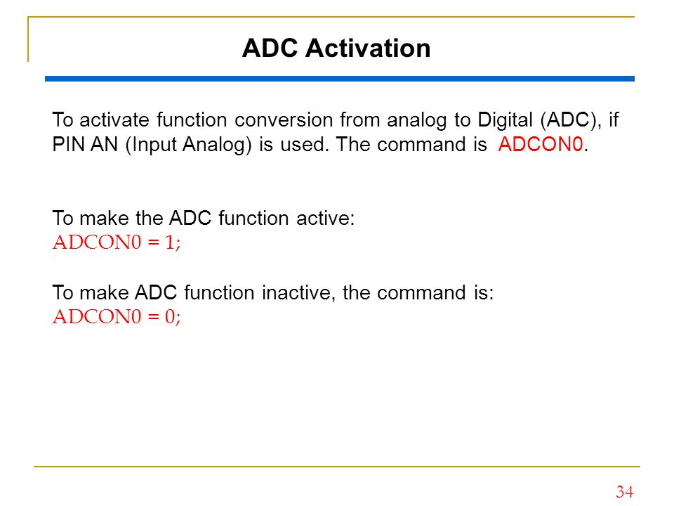 ADC Activation To activate function conversion from analog to Digital (ADC), if PIN AN (Input Analog) is used. The command is ADCON0.