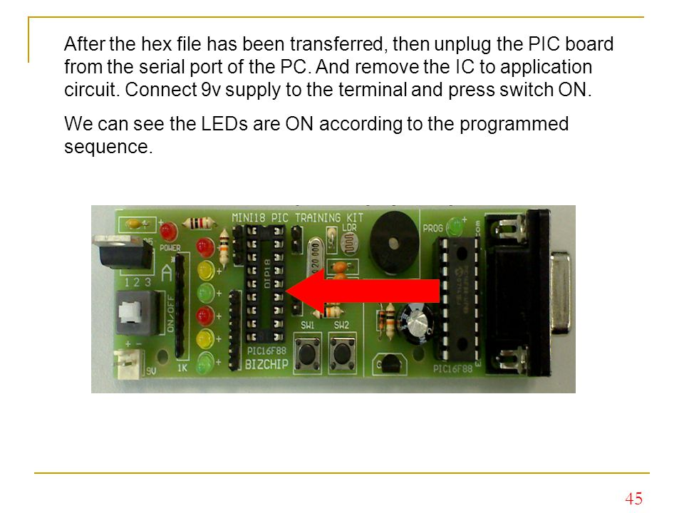 After the hex file has been transferred, then unplug the PIC board from the serial port of the PC. And remove the IC to application circuit. Connect 9v supply to the terminal and press switch ON.