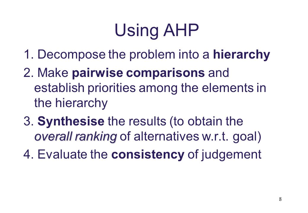 Using AHP 1. Decompose the problem into a hierarchy