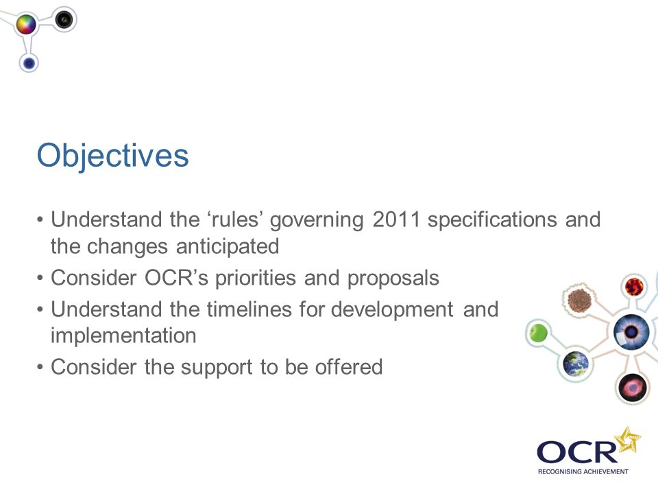 Objectives Understand the 'rules' governing 2011 specifications and the changes anticipated. Consider OCR's priorities and proposals.