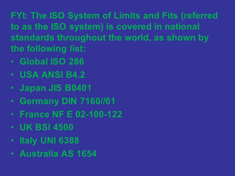 FYI: The ISO System of Limits and Fits (referred to as the ISO system) is covered in national standards throughout the world, as shown by the following list: