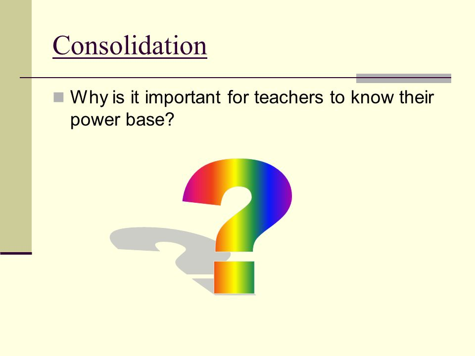 Consolidation Why is it important for teachers to know their power base