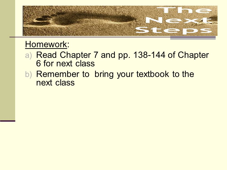 Homework: Read Chapter 7 and pp. 138-144 of Chapter 6 for next class.