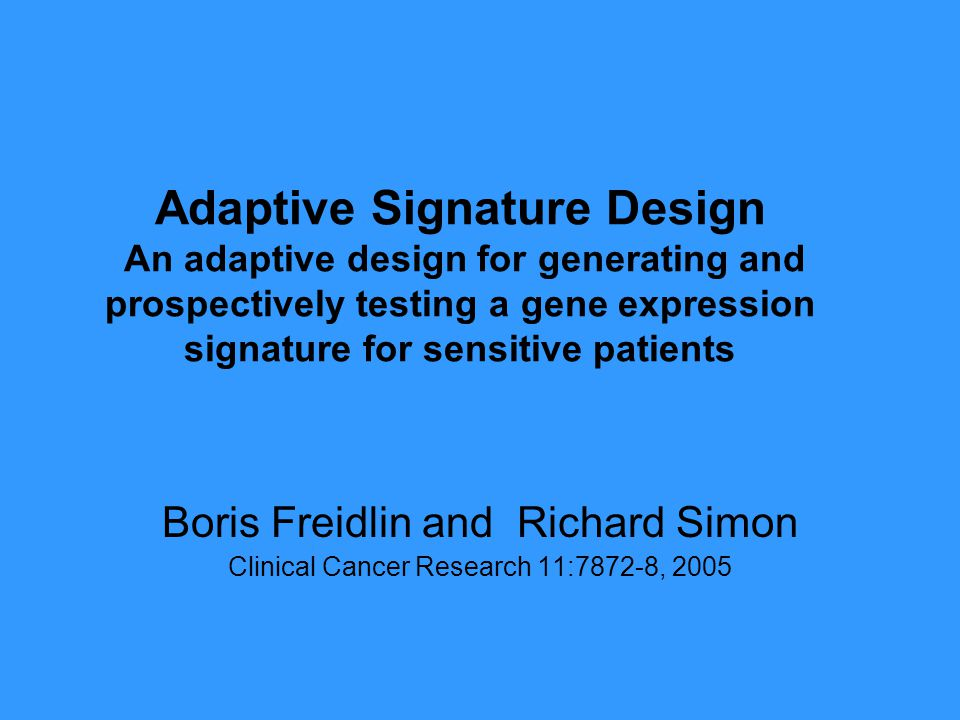 Adaptive Signature Design An adaptive design for generating and prospectively testing a gene expression signature for sensitive patients