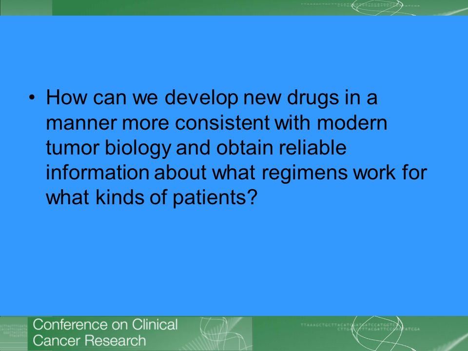 How can we develop new drugs in a manner more consistent with modern tumor biology and obtain reliable information about what regimens work for what kinds of patients