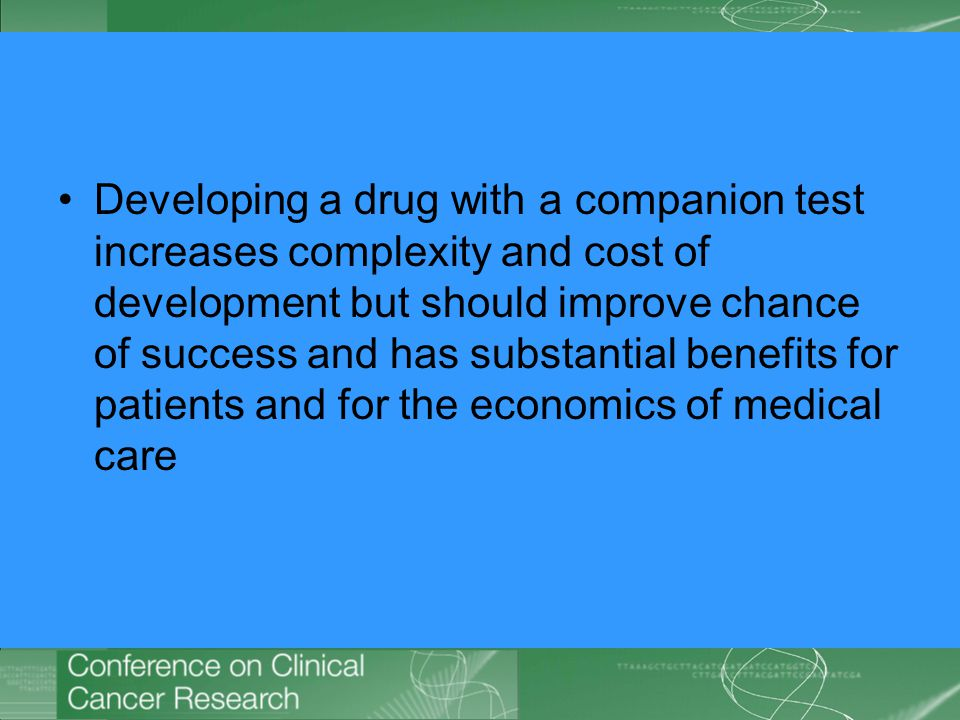 Developing a drug with a companion test increases complexity and cost of development but should improve chance of success and has substantial benefits for patients and for the economics of medical care