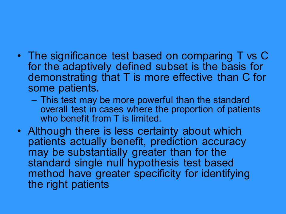 The significance test based on comparing T vs C for the adaptively defined subset is the basis for demonstrating that T is more effective than C for some patients.
