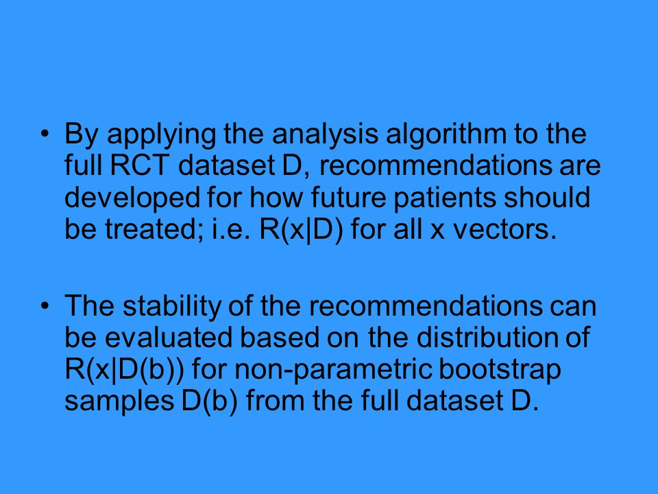 By applying the analysis algorithm to the full RCT dataset D, recommendations are developed for how future patients should be treated; i.e. R(x|D) for all x vectors.
