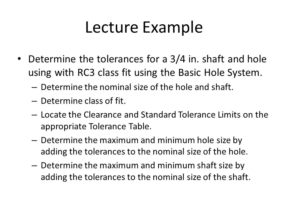 Lecture Example Determine the tolerances for a 3/4 in. shaft and hole using with RC3 class fit using the Basic Hole System.
