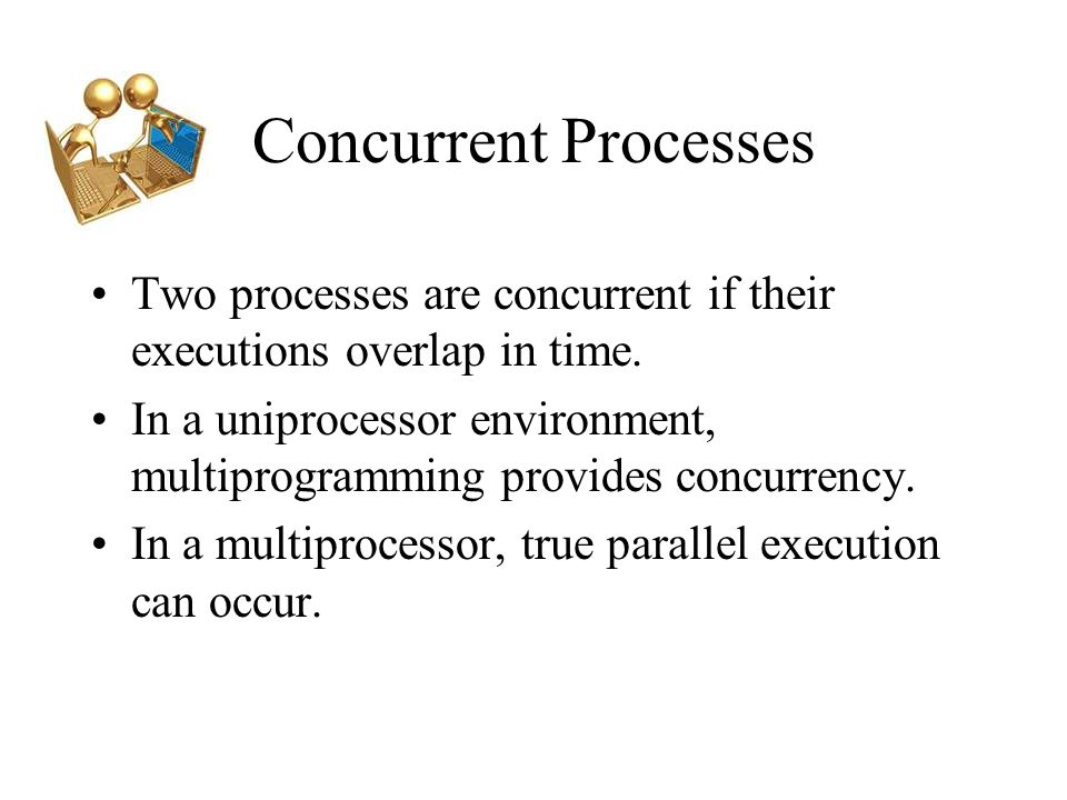 Concurrent Processes Two processes are concurrent if their executions overlap in time.