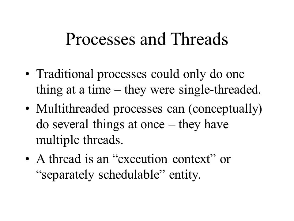 Processes and Threads Traditional processes could only do one thing at a time – they were single-threaded.