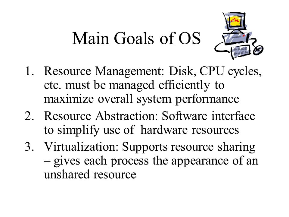 Main Goals of OS Resource Management: Disk, CPU cycles, etc. must be managed efficiently to maximize overall system performance.