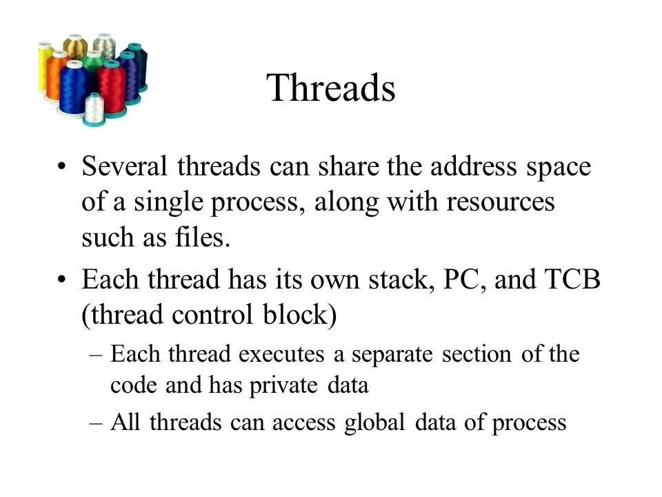 Threads Several threads can share the address space of a single process, along with resources such as files.