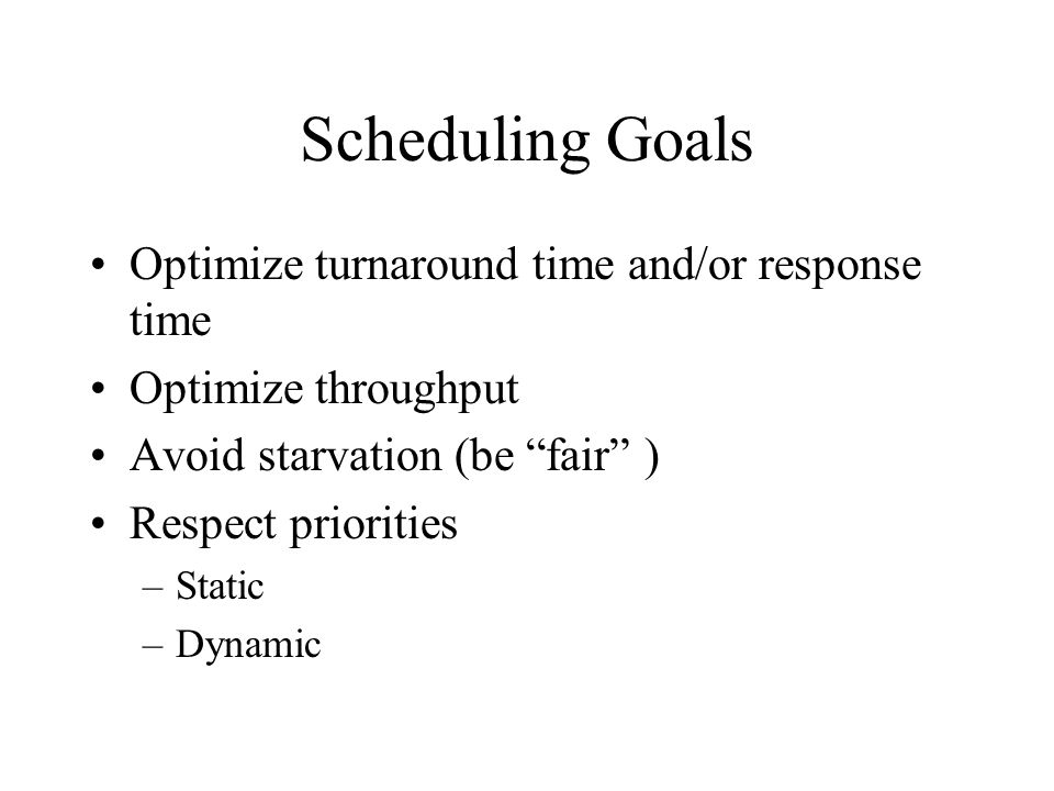 Scheduling Goals Optimize turnaround time and/or response time