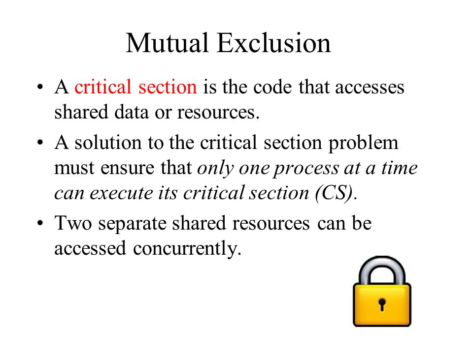 Mutual Exclusion A critical section is the code that accesses shared data or resources.