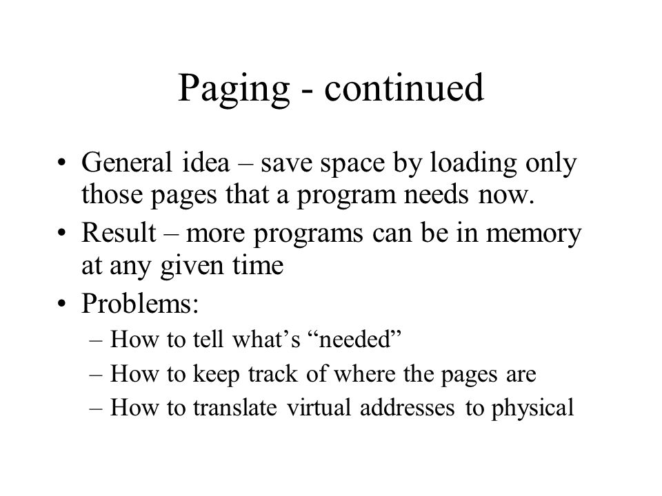 Paging - continued General idea – save space by loading only those pages that a program needs now.