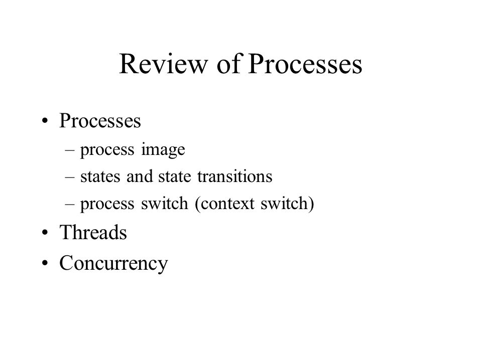 Review of Processes Processes Threads Concurrency process image