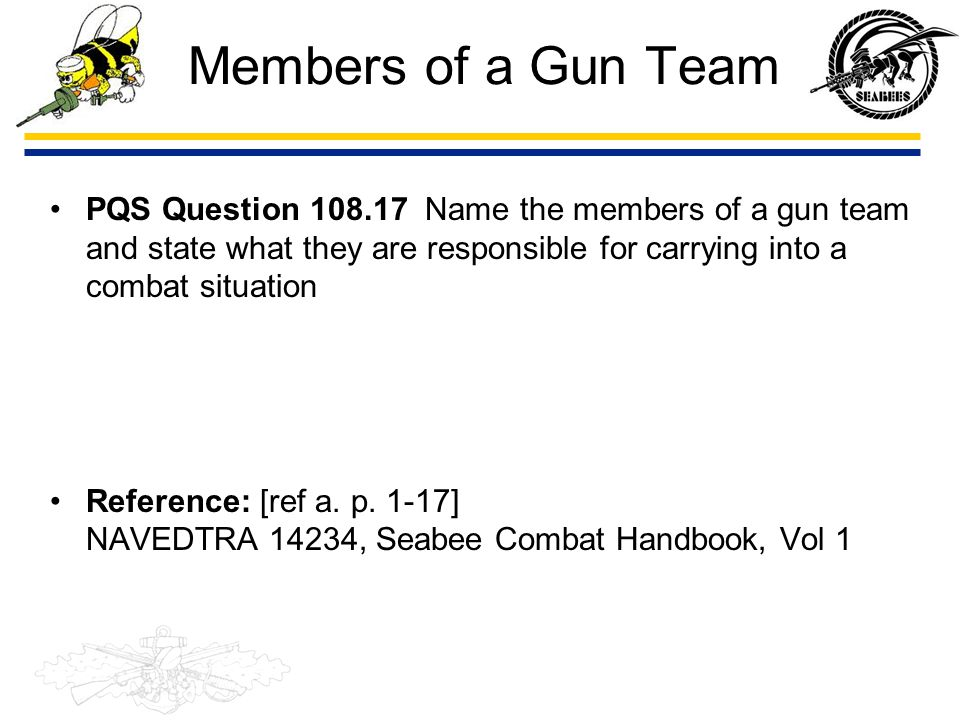 Members of a Gun Team PQS Question 108.17 Name the members of a gun team and state what they are responsible for carrying into a combat situation.