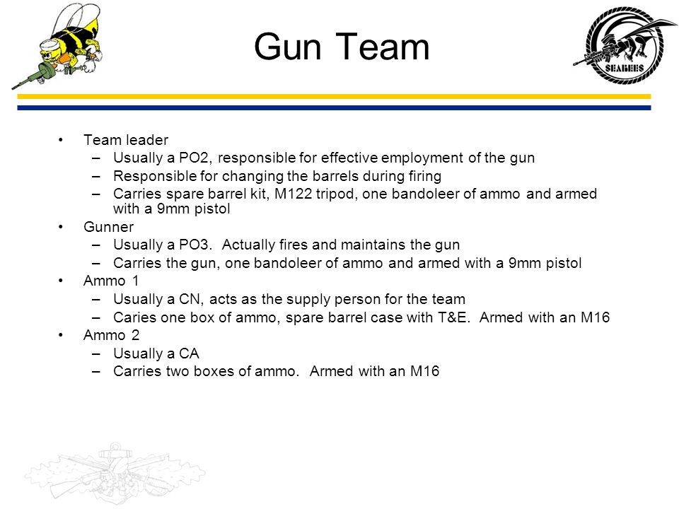 Gun Team Team leader. Usually a PO2, responsible for effective employment of the gun. Responsible for changing the barrels during firing.
