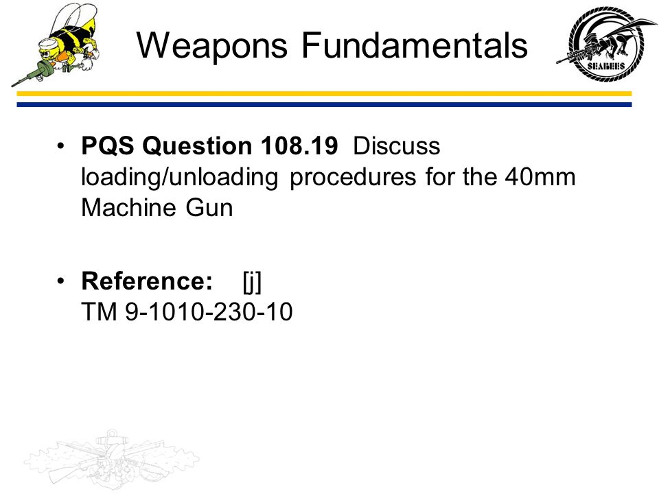 Weapons Fundamentals PQS Question 108.19 Discuss loading/unloading procedures for the 40mm Machine Gun.