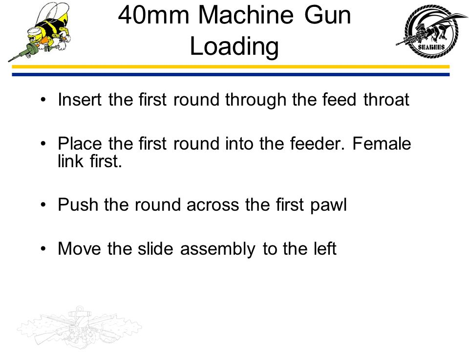 40mm Machine Gun Loading Insert the first round through the feed throat. Place the first round into the feeder. Female link first.