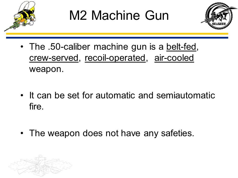 M2 Machine Gun The .50-caliber machine gun is a belt-fed, crew-served, recoil-operated, air-cooled weapon.