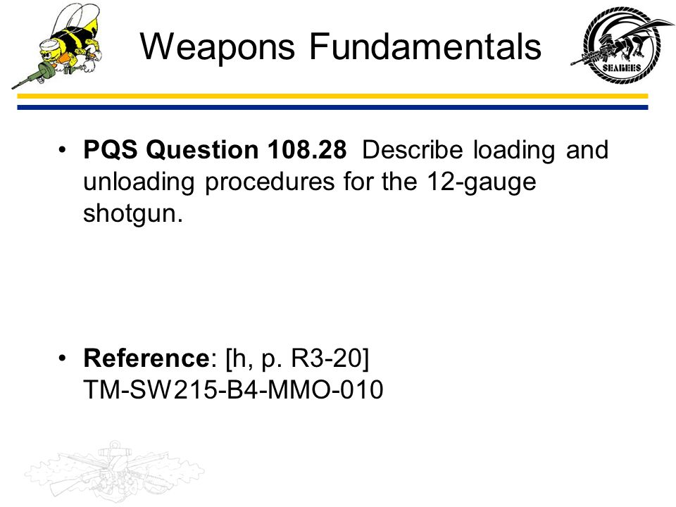 Weapons Fundamentals PQS Question 108.28 Describe loading and unloading procedures for the 12-gauge shotgun.