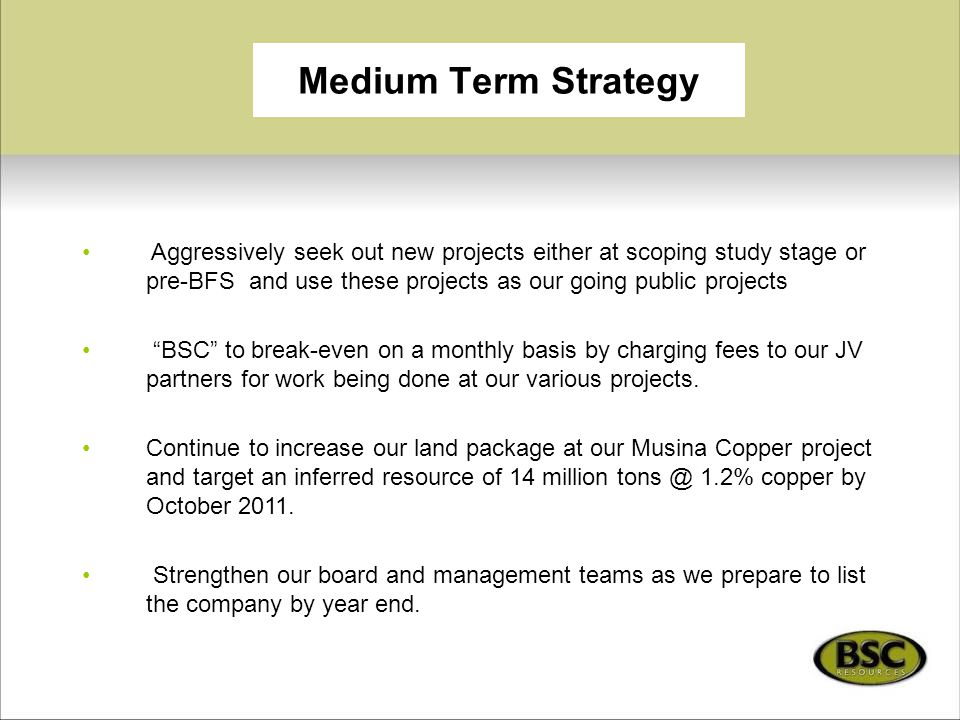 Medium Term Strategy Aggressively seek out new projects either at scoping study stage or pre-BFS and use these projects as our going public projects.