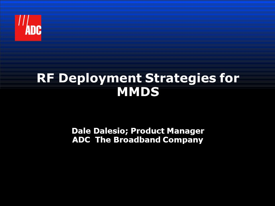 RF Deployment Strategies for MMDS Dale Dalesio; Product Manager ADC The Broadband Company