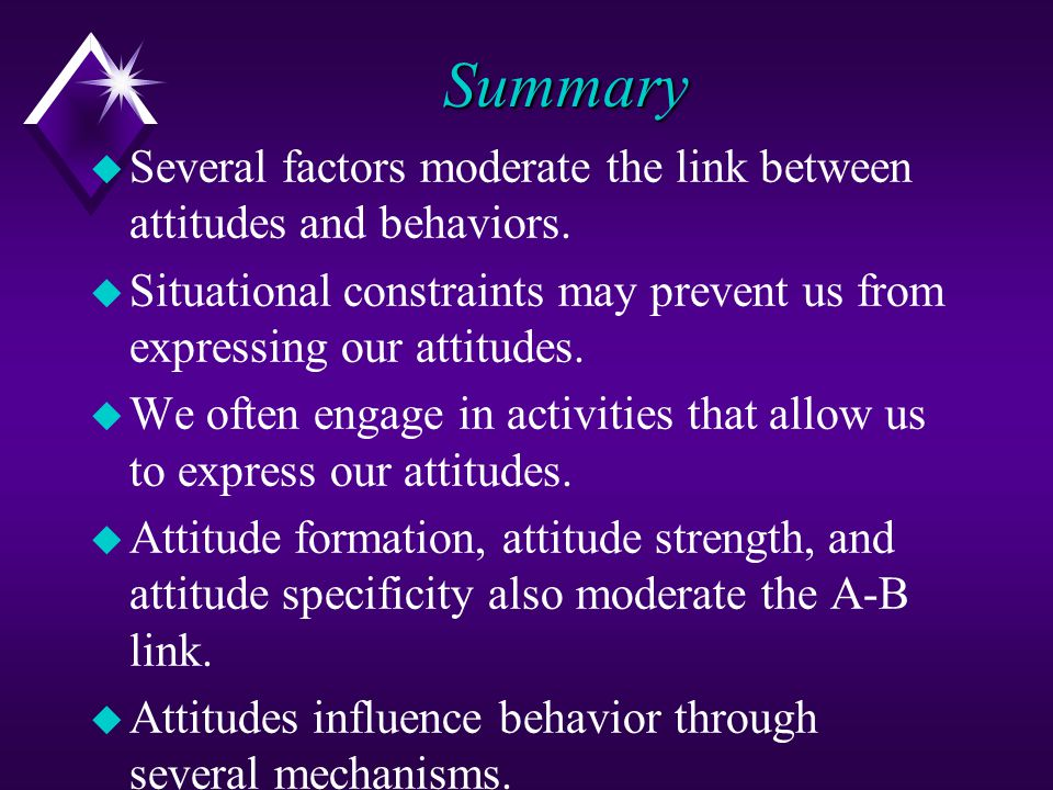 Summary Several factors moderate the link between attitudes and behaviors. Situational constraints may prevent us from expressing our attitudes.