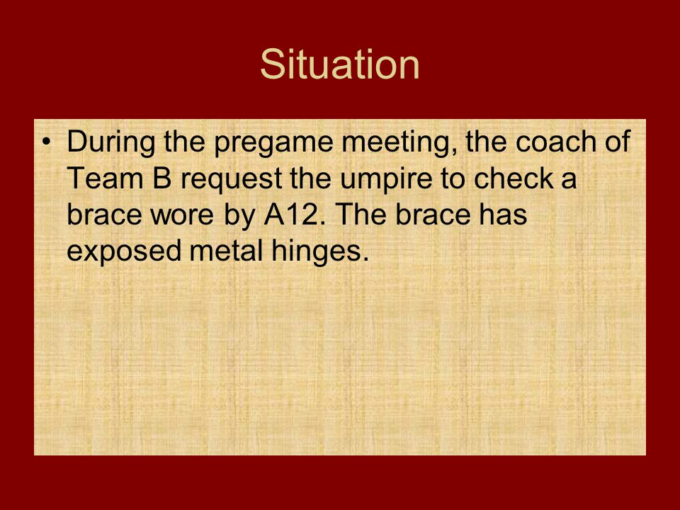 Situation During the pregame meeting, the coach of Team B request the umpire to check a brace wore by A12.