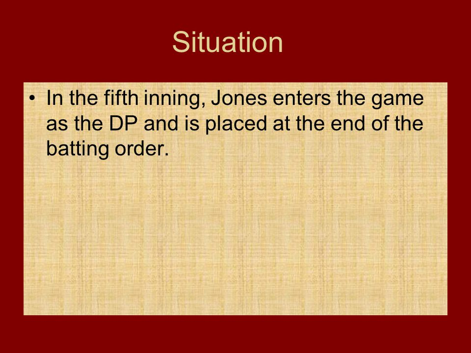 Situation In the fifth inning, Jones enters the game as the DP and is placed at the end of the batting order.