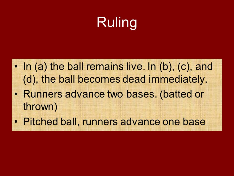 Ruling In (a) the ball remains live. In (b), (c), and (d), the ball becomes dead immediately. Runners advance two bases. (batted or thrown)